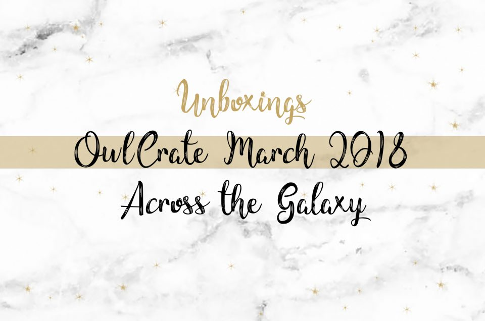 OwlCrate Unboxing March 2018 | Across the Galaxy