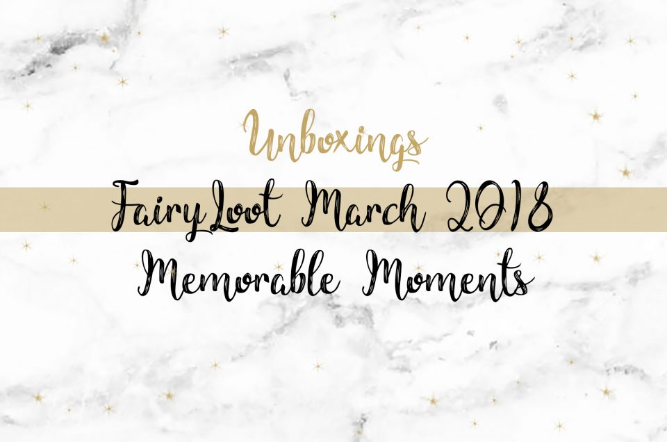 FairyLoot Unboxing March 2018 | Memorable Moments