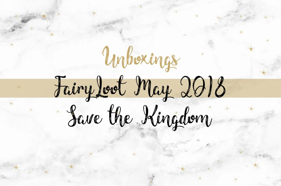 FairyLoot Unboxing May 2018 | Save the Kingdom